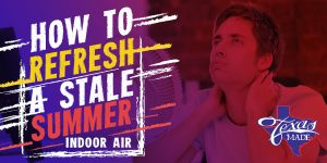 TexasMade_StaleSummer_v1-300x150 How To Refresh A Stale Summer Indoor Air